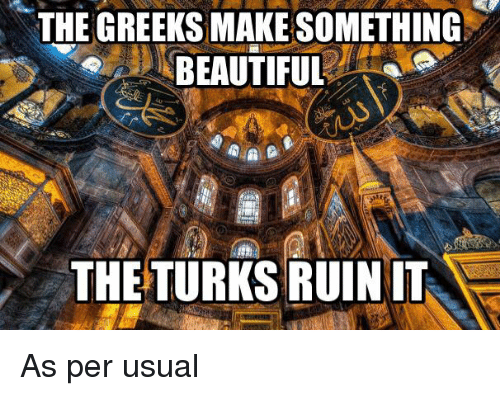 Glorious Greek Empire: THE GREEKS MAKESOMETHING  BEAUTIFUL  THE TURKS RUIN IT As per usual