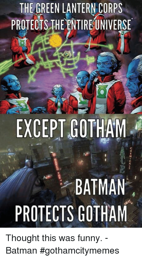 Green Lantern: THE GREEN LANTERN CORPS  PROTECTS THE ENTIREUNIVERSE  EXCEPT GOTHAM  BATMAN  PROTECTS GOTHAM Thought this was funny. -Batman #gothamcitymemes