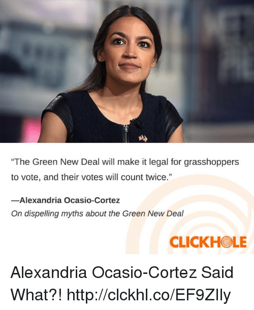 "cortez: ""The Green New Deal will make it legal for grasshoppers  to vote, and their votes will count twice.""  13  -Alexandria Ocasio-Cortez  On dispelling myths about the Green New Deal  CLICKHOLE Alexandria Ocasio-Cortez Said What?! http://clckhl.co/EF9ZIly"
