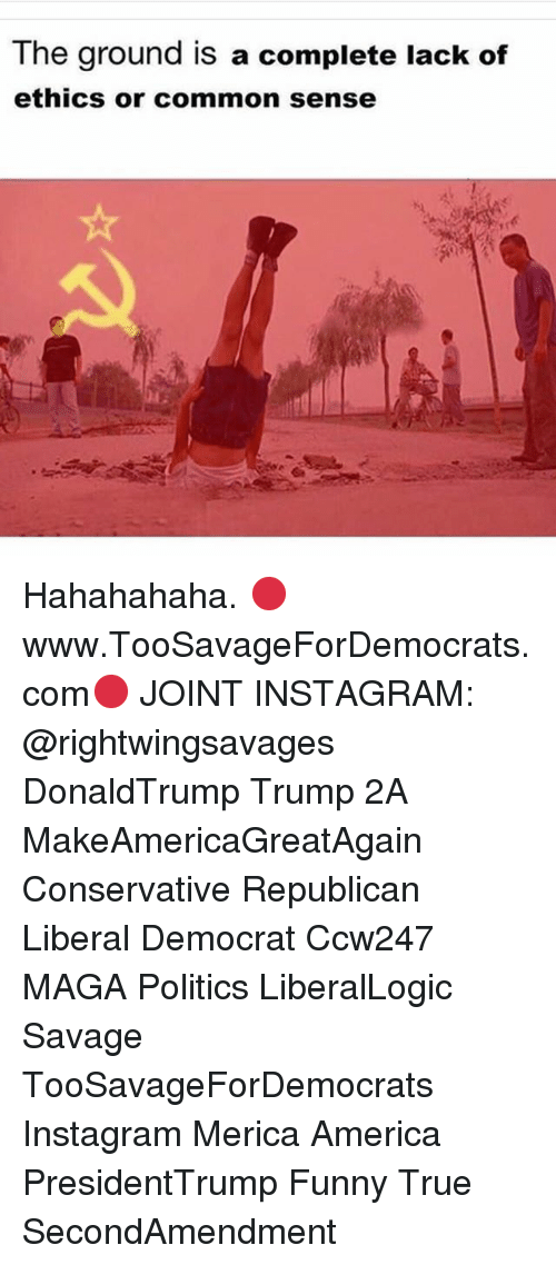 America, Funny, and Instagram: The ground is a complete lack of  ethics or common sense Hahahahaha. 🔴www.TooSavageForDemocrats.com🔴 JOINT INSTAGRAM: @rightwingsavages DonaldTrump Trump 2A MakeAmericaGreatAgain Conservative Republican Liberal Democrat Ccw247 MAGA Politics LiberalLogic Savage TooSavageForDemocrats Instagram Merica America PresidentTrump Funny True SecondAmendment