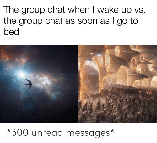 When I Wake Up: The group chat when I wake up vs.  the group chat as soon as I go to  bed *300 unread messages*