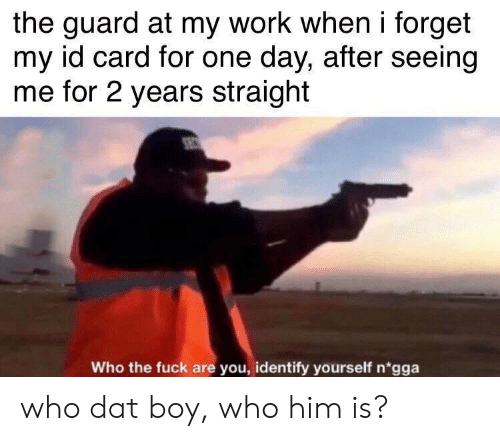 Identify: the guard at my work when i forget  my id card for one day, after seeing  me for 2 years straight  Who the fuck are you, identify yourself n'gga who dat boy, who him is?