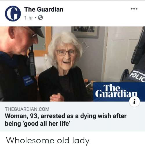 Guardian: The Guardian  1 hr  CER MANC  POLIC  The  Guardian  i  Woman, 93, arrested as a dying wish after  being 'good all her life'  THEGUARDIAN.COM Wholesome old lady