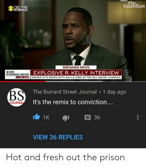 Gayle King: The..  Guardian  CBS THI  NIN  BREAKING NEWS  EXPLOSIVE R. KELLY INTERVIEW  EVENING NEW  RTM  SINGER SITS DOWN WITH GAYLE KING AFTER SEX ABUSE CHARGES  The Burrard Street Journal 1 day ago  It's the remix to conviction....  OURNA  1K  E 36  VIEW 36 REPLIES Hot and fresh out the prison