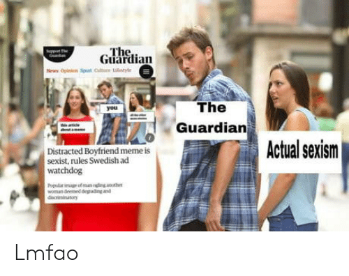 Boyfriend Meme: The  Guardian  The  Guardian  Actual sexism  Distracted Boyfriend meme is  sexist, rules Swedish acd  watchdog  woman deened deadng and Lmfao