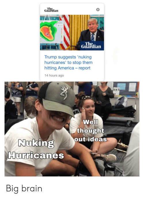 Guardian: The  Guardian  The  Guardian  Trump suggests 'nuking  hurricanes' to stop them  hitting America - report  14 hours ago  Well  thought  out ideas  Nuking  Hurricanes Big brain