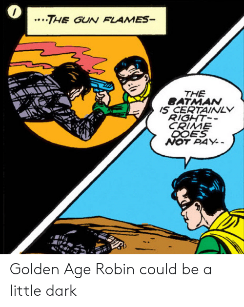 the batman: ..THE GUN FLAMES-  THE  BATMAN  IS CERTAINLY  RIGHT-  CRIME  DOES  NOT PAY Golden Age Robin could be a little dark
