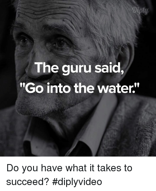 """Memes, 🤖, and Guru: The guru said,  """"Go into the water. Do you have what it takes to succeed? #diplyvideo"""