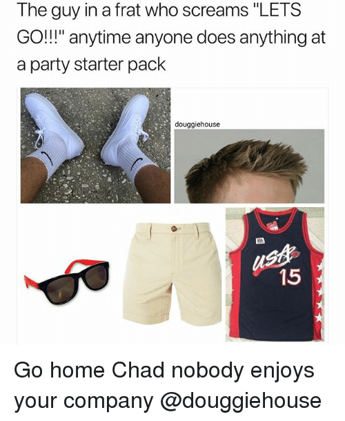 "Party, Home, and Starter Pack: The guy in a frat who screams ""LETS  GO!"" anytime anyone does anything at  a party starter pack  douggiehouse  st  15 Go home Chad nobody enjoys your company @douggiehouse"