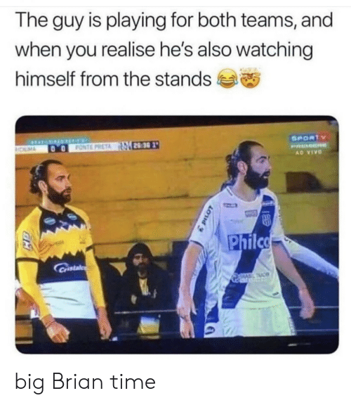 vivo: The guy is playing for both teams, and  when you realise he's also watching  himself from the stands  SPORTY  FONTE PRETA 28:30  OLM  PRMER  AD VIVO  Philco  Cristal  TAC big Brian time