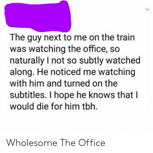 turned on: The guy next to me on the train  was watching the office, so  naturally I not so subtly watched  along. He noticed me watching  with him and turned on the  subtitles. I hope he knows that I  would die for him tbh. Wholesome The Office
