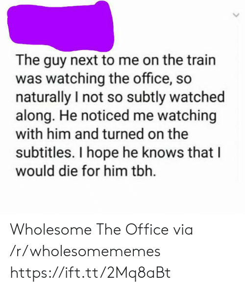 turned on: The guy next to me on the train  was watching the office, so  naturally I not so subtly watched  along. He noticed me watching  with him and turned on the  subtitles. I hope he knows that  would die for him tbh Wholesome The Office via /r/wholesomememes https://ift.tt/2Mq8aBt