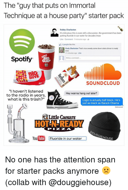 """Robby: The """"guy that puts on Immortal  Technique at a house party"""" starter pack  Robby Charleston  It's ridiculous this is even still a discussion..the government has been  putting fluoride in our water for decades Imao  Like . Comment , 9 minutes ago  4people like this.  Cindy Charleston That's nice sweety come down stairs dinner is ready  11 minutes ago Like  Write a comment  Spotify  ㄇㄧ  GULP  BiG  BITE  SOUNDCLOUD  """"I haven't listened  Hey wanna hang out later?  to the radio in years,  what is this trash?""""  Logic is actually half black. He's  just as black as Barack Obama  Delivered  Little Caesars  HOT-N-READY  PIZZA  EHOUSE  YouDin  Tube  Fluoride in our water No one has the attention span for starter packs anymore ☹️ (collab with @douggiehouse)"""