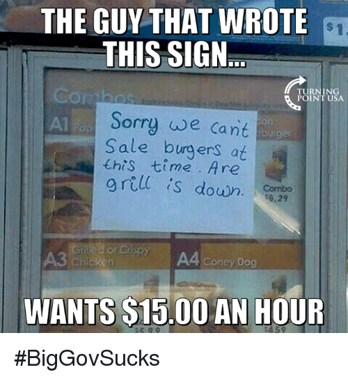 s15: THE GUY THAT WROTE  THIS SIGN  TURNING  POINT USA  Sorry we Cant  Sale burgers at  this 七ime . Are  g rell s down  A3 chicken  A4 coney Dog  WANTS S15.00 AN HOUR  459 #BigGovSucks