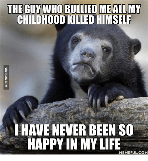 Life Memes, Life-Meme, and Never-Been-So-Happy: THE GUY WHO BULLIED MEALLMY  CHILDHOOD KILLED HIMSELF  HAVE NEVER BEEN SO  HAPPY IN MY LIFE  MEMEFUL COM