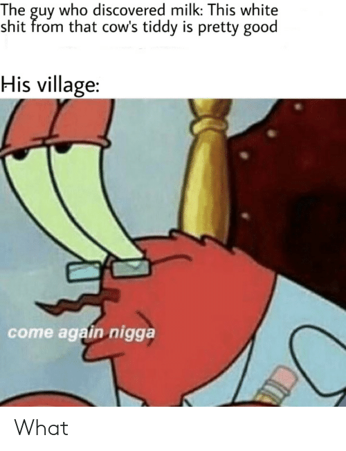 tiddy: The guy who discovered milk: This white  shit from that cow's tiddy is pretty good  His village:  come again nigga What