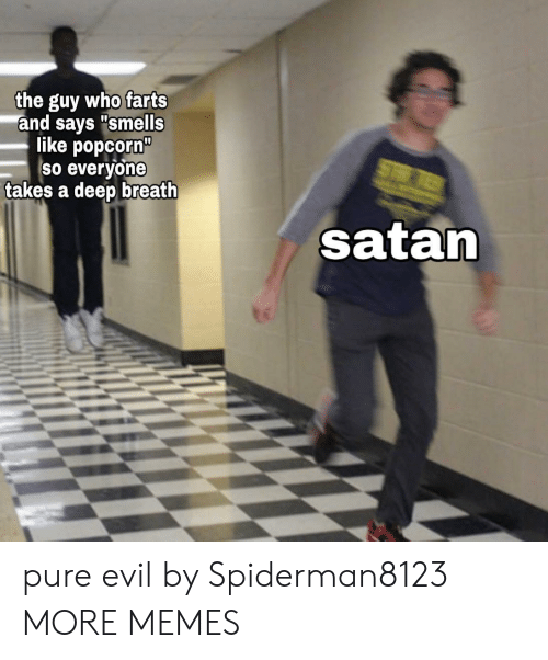 "pure evil: the guy who farts  and says ""smells  like popcorn""  So everyone  takes a deep breath  ST  satan pure evil by Spiderman8123 MORE MEMES"