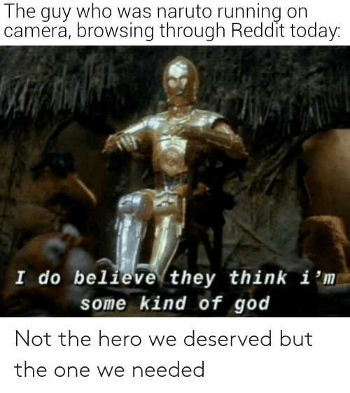 Naruto: The guy who was naruto running on  camera, browsing through Reddit today:  I do believe they think i 'm  some kind of god Not the hero we deserved but the one we needed