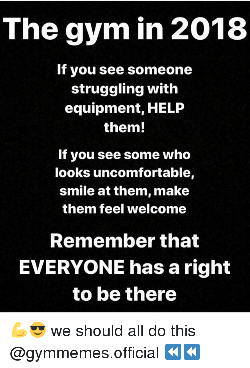 Gym, Help, and Smile: The gym in 2018  If you see someone  struggling with  equipment, HELP  them!  If you see some who  ooks uncomfortable,  smile at them, make  them feel welcome  Remember that  EVERYONE has a right  to be there 💪😎 we should all do this @gymmemes.official ⏪⏪