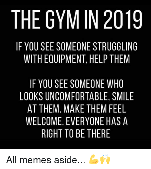 All Memes: THE GYM IN 2019  IF YOU SEE SOMEONE STRUGGLING  WITH EQUIPMENT, HELP THEM  IF YOU SEE SOMEONE WHO  LOOKS UNCOMFORTABLE, SMILE  AT THEM. MAKE THEM FEEL  WELCOME. EVERYONE HAS A  RIGHT TO BE THERE All memes aside... 💪🙌