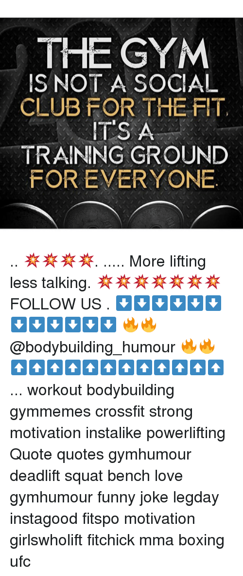Boxing, Club, and Funny: THE GYM  S NOT A SOCIAL  CLUB FOR THE FIT,  IT'S A  TRAINING GROUND  FOR EVERYONE .. 💥💥💥💥. ..... More lifting less talking. 💥💥💥💥💥💥💥 FOLLOW US . ⬇️⬇️⬇️⬇️⬇️⬇️⬇️⬇️⬇️⬇️⬇️⬇️ 🔥🔥@bodybuilding_humour 🔥🔥 ⬆️⬆️⬆️⬆️⬆️⬆️⬆️⬆️⬆️⬆️⬆️⬆️ ... workout bodybuilding gymmemes crossfit strong motivation instalike powerlifting Quote quotes gymhumour deadlift squat bench love gymhumour funny joke legday instagood fitspo motivation girlswholift fitchick mma boxing ufc