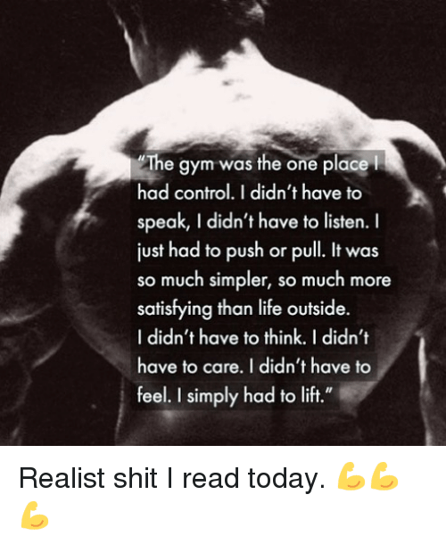 "Gym, Life, and Memes: The gym was the one place  had control.I didn't have to  speak, I didn't have to listen.  just had to push or pull. It was  so much simpler, so much more  satisfying than life outside.  I didn't have to think. I didn't  have to care. I didn't have to  feel. I simply had to lift."" Realist shit I read today. 💪💪💪"