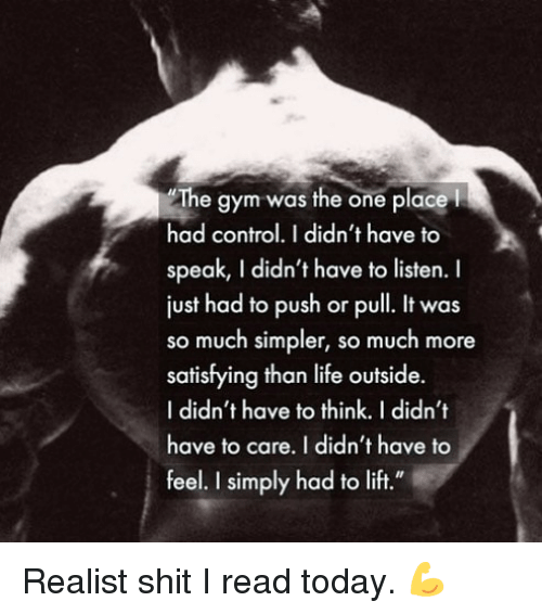 "Gym, Life, and Shit: The gym was the one placel  had control.I didn't have to  speak, I didn't have to listen. I  just had to push or pull. It was  so much simpler, so much more  satisfying than life outside.  I didn't have to think. I didn't  have to care. I didn't have to  feel. I simply had to lift."" Realist shit I read today. 💪"