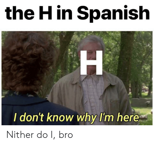 In Spanish: the H in Spanish  H  I don't know why I'm here Nither do I, bro