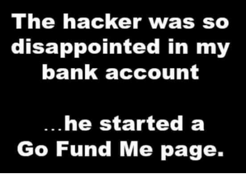 Dank, Disappointed, and Bank: The hacker was so  disappointed in my  bank account  he started a  Go Fund Me page.