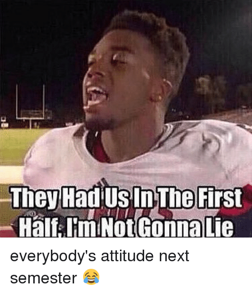 Girl Memes: The Had US In The First  Half Im Not Gonna Lie everybody's attitude next semester 😂
