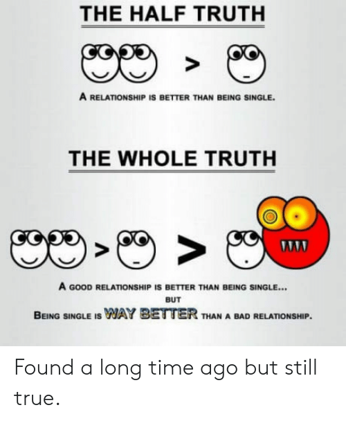 Good Relationship: THE HALF TRUTH  A RELATIONSHIP IS BETTER THAN BEING SINGLE.  THE WHOLE TRUTH  A GOOD RELATIONSHIP IS BETTER THAN BEING SINGLE...  BUT  BEING SINGLE IS WAY BETTER THAN A BAD RELATIONSHIP Found a long time ago but still true.