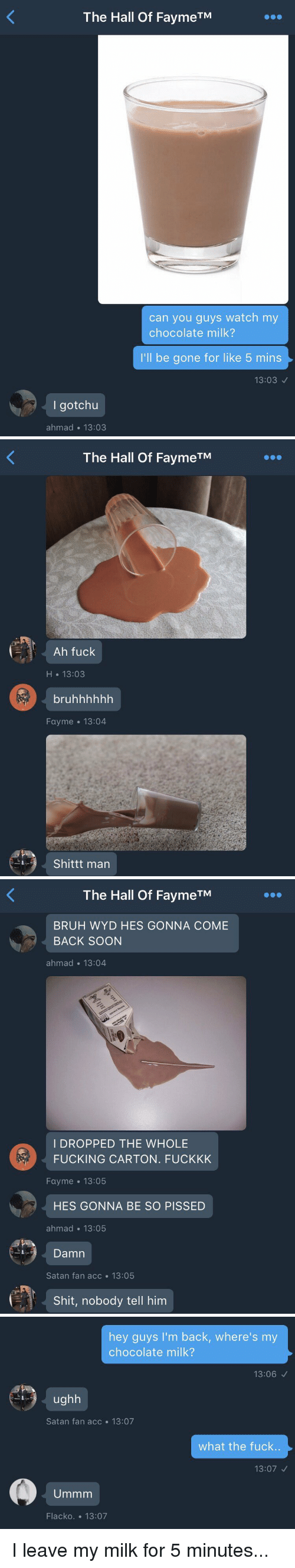 Wyd, Satan, and Hood: The Hall of FaymeTM  can you guys watch my  chocolate milk?  I'll be gone for like 5 mins  13:03  I got chu  ahmad 13:03   The Hall of FaymeTM  Ah fuck  H 13:03  bruhhhhhh  Fayme 13:04  Shittt man   The Hall of FaymeTM  BRUH WYD HES GONNA COME  BACK SOON  ahmad 13:04  I DROPPED THE WHOLE  FUCKING CARTON. FUCKKK  Fayme 13:05  HES GONNA BE SO PISSED  ahmad 13:05  Damn  Satan fan acc 13:05  Shit, nobody tell him   hey guys I'm back, where's my  chocolate milk?  13:06  ughh  Satan fan acc 13:07  what the fuck.  13:07  Ummm  Flacko. 13:07 I leave my milk for 5 minutes...