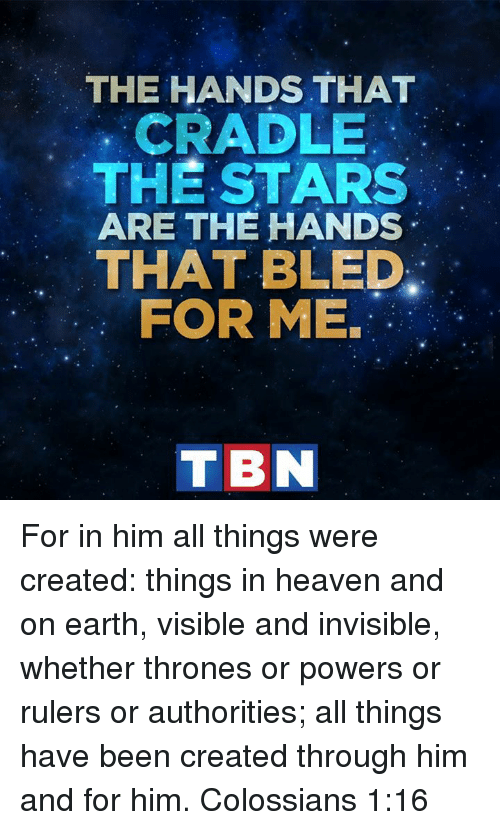 Heaven, Memes, and 🤖: THE HANDS THAT  CRADLE  THE STARS  ARE THE HANDS.  THAT BLED  FOR ME.  TBN For in him all things were created: things in heaven and on earth, visible and invisible, whether thrones or powers or rulers or authorities; all things have been created through him and for him. Colossians 1:16