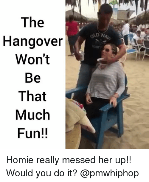 Memes, 🤖, and Do It: The  Hangover  Won't  Be  That  Much  Fun!! Homie really messed her up!! Would you do it? @pmwhiphop