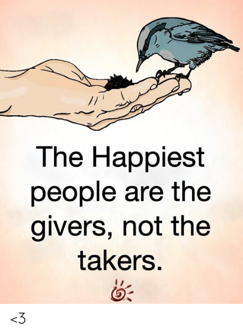 takers: The Happiest  people are the  givers, not the  takers. <3