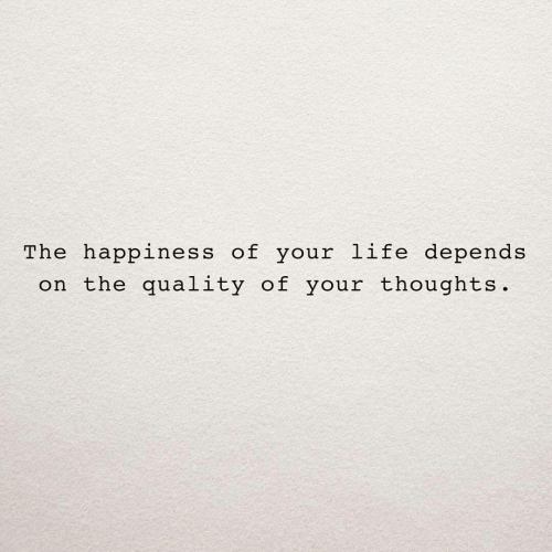 depends: The happiness of your life depends  on the quality of your thoughts.