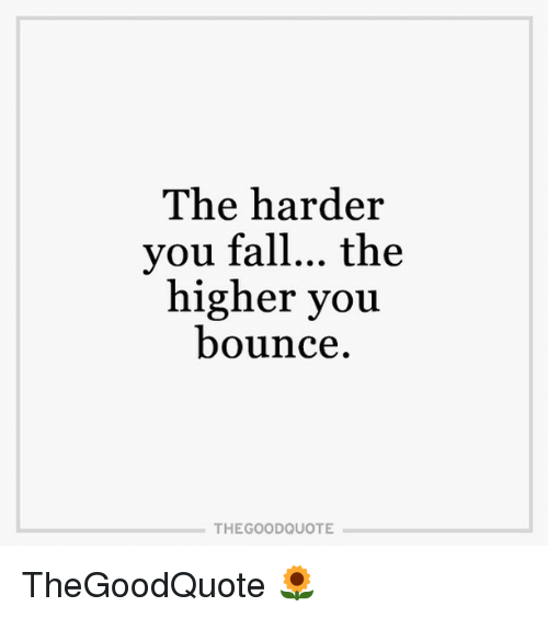 Bounc: The harder  you fall... the  higher you  bounce  THE GOOD QUOTE TheGoodQuote 🌻