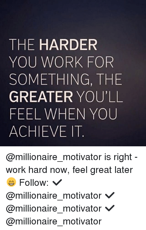 Memes, Work, and 🤖: THE HARDER  YOU WORK FOR  SOMETHING, THE  GREATER YOU'LL  FEEL WHEN YOU  ACHIEVE IT @millionaire_motivator is right - work hard now, feel great later 😁 Follow: ✔️ @millionaire_motivator ✔️ @millionaire_motivator ✔️ @millionaire_motivator