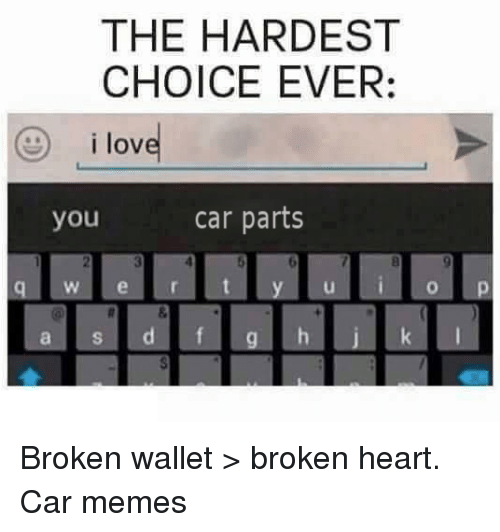 Cars, Love, and Heart: THE HARDEST  CHOICE EVER:  i love  car parts  you  W e r  a S Broken wallet > broken heart.  Car memes