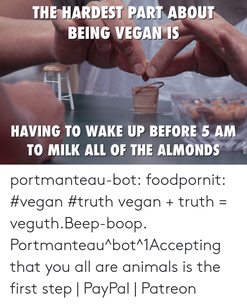 5 AM: THE HARDEST PART ABOUT  BEING VEGAN IS  @FoodPorn  HAVING TO WAKE UP BEFORE 5 AM  TO MILK ALL OF THE ALMONDS portmanteau-bot:  foodpornit:  #vegan #truth  vegan + truth = veguth.Beep-boop. Portmanteau^bot^1Accepting that you all are animals is the first step   PayPal   Patreon