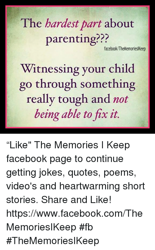 """Joke Quotes: The hardest part about  parenting???  facebook TheMemorieslkeep  Witnessing your child  go through something  really tough and not  being able to fix it """"Like"""" The Memories I Keep facebook page to continue getting jokes, quotes, poems, video's and heartwarming short stories. Share and Like! https://www.facebook.com/TheMemoriesIKeep #fb #TheMemoriesIKeep"""