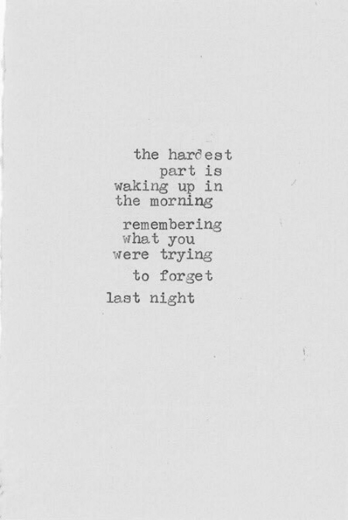 Hardest: the hardest  part is  waking up in  the morning  remembering  what you  were trying  to forget  last night