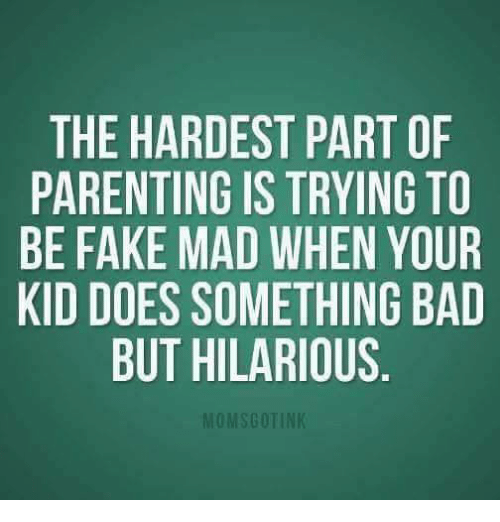 Bad, Fake, and Memes: THE HARDEST PART OF  PARENTING IS TRYING TO  BE FAKE MAD WHEN YOUR  KID DOES SOMETHING BAD  BUT HILARIOUS  OMSGOTIN