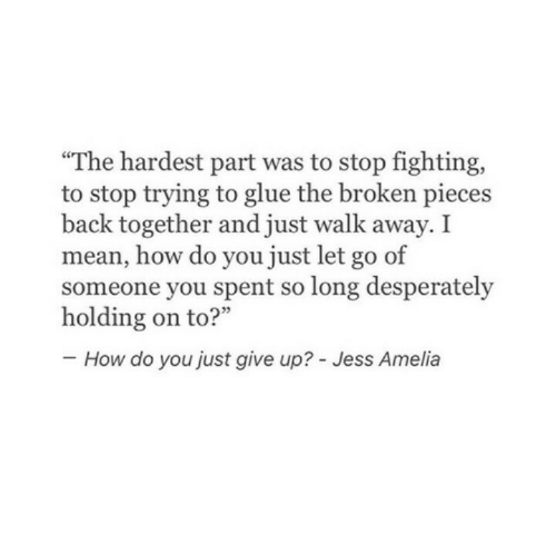 """Just Give Up: """"The hardest part was to stop fighting,  to stop trying to glue the broken pieces  back together and just walk away. I  mean, how do you just let go of  someone you spent so long desperately  How do you just give up? - Jess Amelia"""