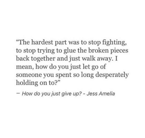"jess: ""The hardest part was to stop fighting,  to stop trying to glue the broken pieces  back together and just walk away. I  mean, how do you just let go of  someone you spent so long desperately  How do you just give up? - Jess Amelia"