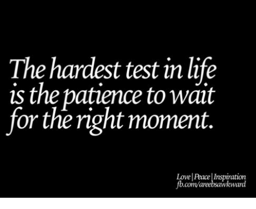 Life  Love  and Memes  The hardest test in life is the patience to wait for the right moment  Love Peace Inspiration fb com areebsawkward