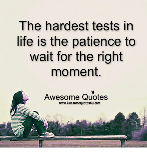 Life: The hardest tests in  life is the patience to  wait for the right  moment  Awesome Quotes  www.Awesomequotes4u.com