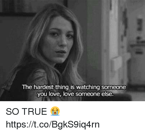 Love, Memes, and True: The hardest thing is watching someone  you love, love someone else. SO TRUE 😭 https://t.co/BgkS9iq4rn