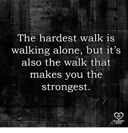 The Walk: The hardest walk is  walking alone, but it's  also the walk that  makes you the  strongest  RO  QUOTE