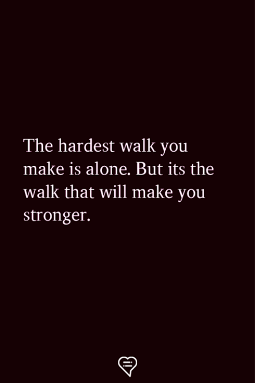The Walk: The hardest walk you  make is alone. But its the  walk that will make you  stronger.